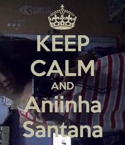 Poster: KEEP CALM AND Aniinha Santana