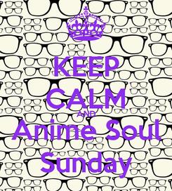 Poster: KEEP CALM AND Anime Soul Sunday