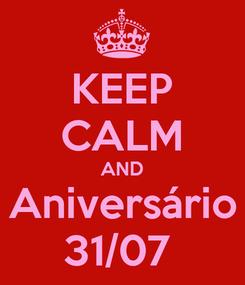 Poster: KEEP CALM AND Aniversário 31/07