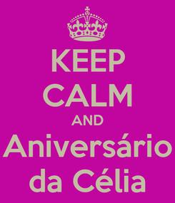 Poster: KEEP CALM AND Aniversário da Célia