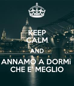 Poster: KEEP CALM AND ANNAMO A DORMì  CHE E' MEGLIO