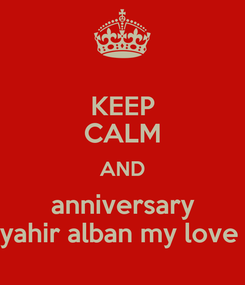 Poster: KEEP CALM AND anniversary yahir alban my love