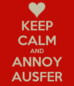 Poster: KEEP CALM AND ANNOY AUSFER