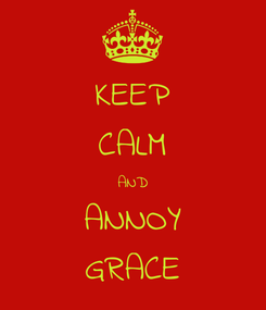 Poster: KEEP CALM AND ANNOY GRACE