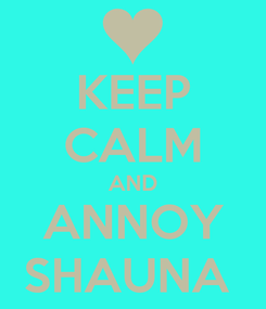 Poster: KEEP CALM AND ANNOY SHAUNA