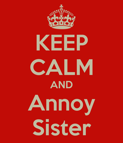 Poster: KEEP CALM AND Annoy Sister