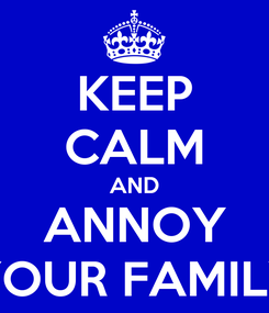 Poster: KEEP CALM AND ANNOY YOUR FAMILY