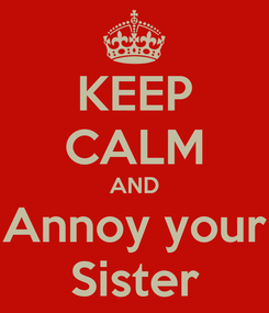 Poster: KEEP CALM AND Annoy your Sister