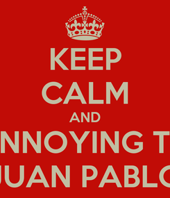 Poster: KEEP CALM AND ANNOYING TO JUAN PABLO