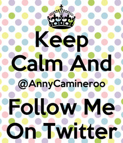 Poster: Keep Calm And @AnnyCamineroo Follow Me On Twitter