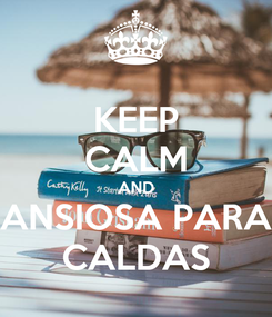 Poster: KEEP CALM AND ANSIOSA PARA CALDAS