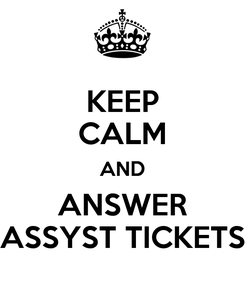 Poster: KEEP CALM AND ANSWER ASSYST TICKETS