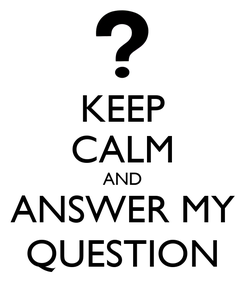 Poster: KEEP CALM AND ANSWER MY QUESTION
