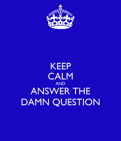 Poster: KEEP CALM AND ANSWER THE DAMN QUESTION