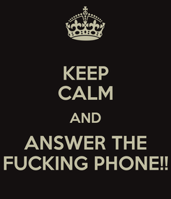 Poster: KEEP CALM AND ANSWER THE FUCKING PHONE!!