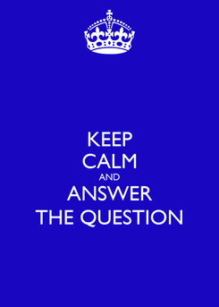 Poster: KEEP CALM AND ANSWER THE QUESTION