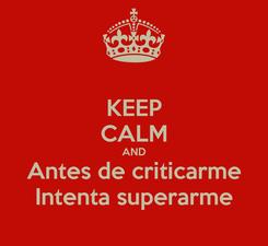 Poster: KEEP CALM AND Antes de criticarme Intenta superarme