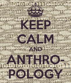 Poster: KEEP CALM AND ANTHRO- POLOGY