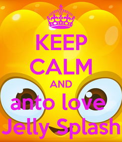Poster: KEEP CALM AND anto love  Jelly Splash