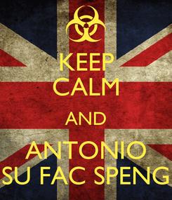 Poster: KEEP CALM AND ANTONIO SU FAC SPENG