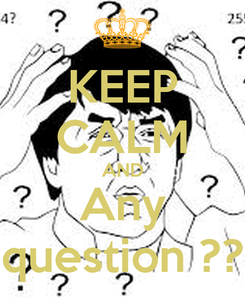 Poster: KEEP CALM AND Any question ??