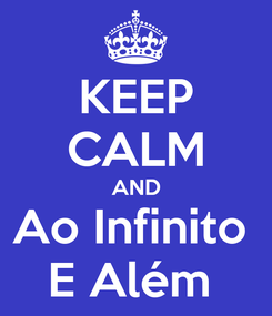 Poster: KEEP CALM AND Ao Infinito  E Além
