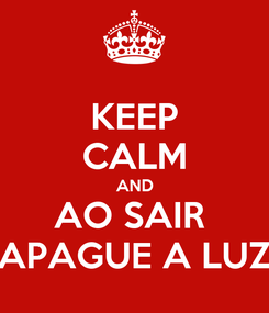 Poster: KEEP CALM AND AO SAIR  APAGUE A LUZ