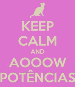 Poster: KEEP CALM AND AOOOW POTÊNCIAS
