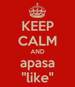 Poster: KEEP CALM AND apasa ''like''