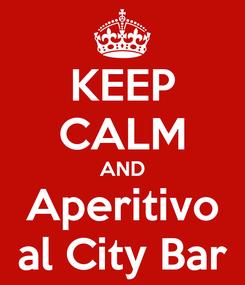 Poster: KEEP CALM AND Aperitivo al City Bar