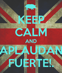 Poster: KEEP CALM AND APLAUDAN FUERTE!.