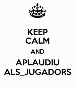 Poster: KEEP CALM AND APLAUDIU ALS_JUGADORS