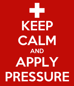 Poster: KEEP CALM AND APPLY PRESSURE