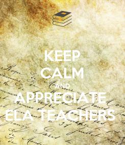 Poster: KEEP CALM AND APPRECIATE  ELA TEACHERS