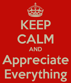 Poster: KEEP CALM AND Appreciate Everything