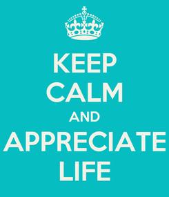 Poster: KEEP CALM AND APPRECIATE LIFE