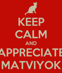 Poster: KEEP CALM AND APPRECIATE MATVIYOK