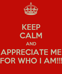 Poster: KEEP CALM AND APPRECIATE ME FOR WHO I AM!!!