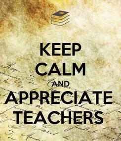 Poster: KEEP CALM AND APPRECIATE  TEACHERS