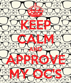 Poster: KEEP CALM AND APPROVE MY OC'S