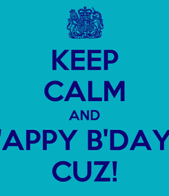 Poster: KEEP CALM AND 'APPY B'DAY CUZ!