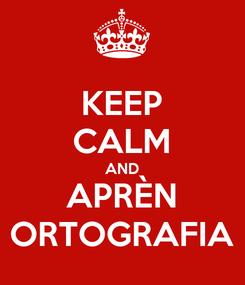 Poster: KEEP CALM AND APRÈN ORTOGRAFIA