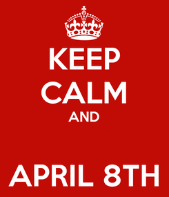 Poster: KEEP CALM AND  APRIL 8TH