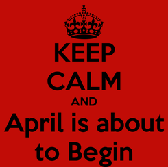 Poster: KEEP CALM AND April is about to Begin