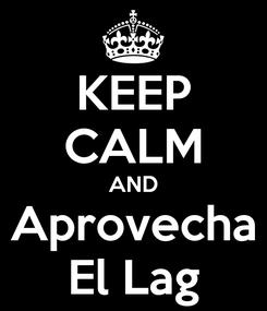 Poster: KEEP CALM AND Aprovecha El Lag