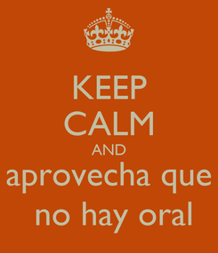 Poster: KEEP CALM AND aprovecha que  no hay oral