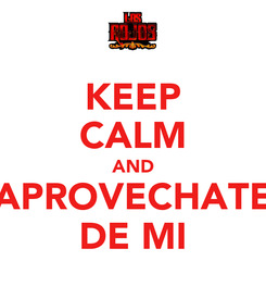 Poster: KEEP CALM AND APROVECHATE DE MI