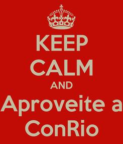 Poster: KEEP CALM AND Aproveite a ConRio