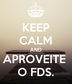 Poster: KEEP CALM AND APROVEITE  O FDS.