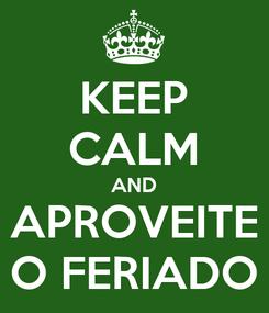 Poster: KEEP CALM AND APROVEITE O FERIADO
